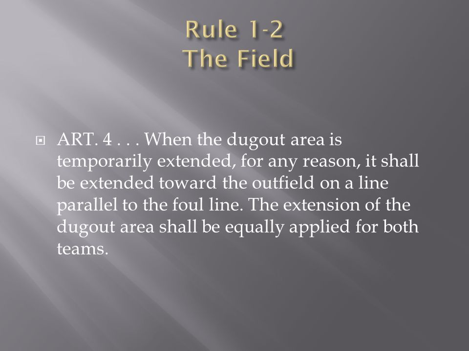  ART. 4... When the dugout area is temporarily extended, for any reason, it shall be extended toward the outfield on a line parallel to the foul line