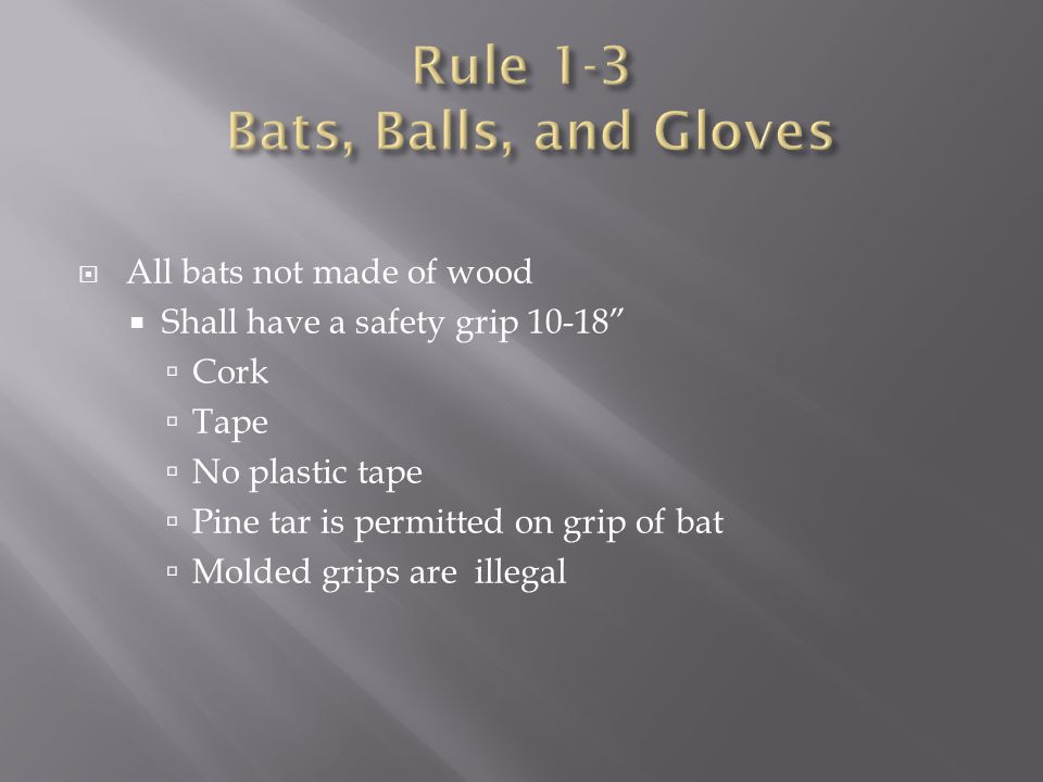 " All bats not made of wood  Shall have a safety grip 10-18""  Cork  Tape  No plastic tape  Pine tar is permitted on grip of bat  Molded grips ar"