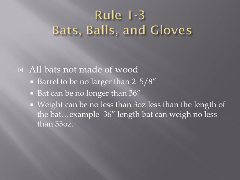 " All bats not made of wood  Barrel to be no larger than 2 5/8""  Bat can be no longer than 36""  Weight can be no less than 3oz less than the length"