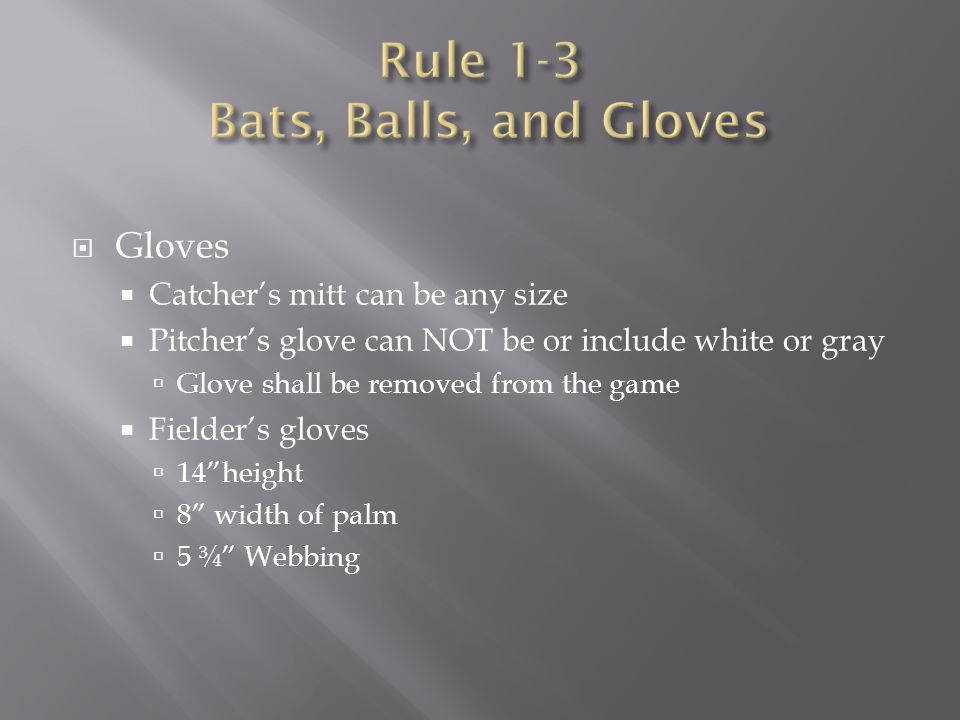  Gloves  Catcher's mitt can be any size  Pitcher's glove can NOT be or include white or gray  Glove shall be removed from the game  Fielder's glo