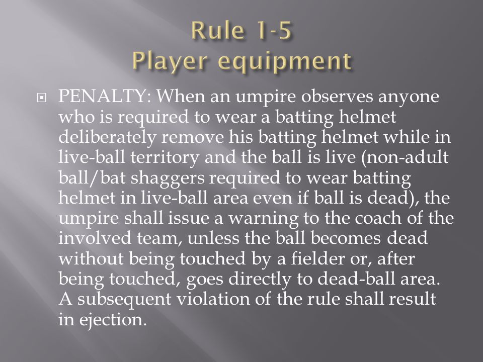  PENALTY: When an umpire observes anyone who is required to wear a batting helmet deliberately remove his batting helmet while in live-ball territory