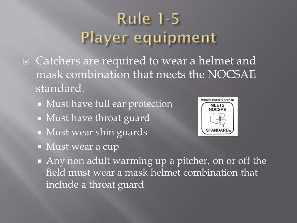  Catchers are required to wear a helmet and mask combination that meets the NOCSAE standard.  Must have full ear protection  Must have throat guard