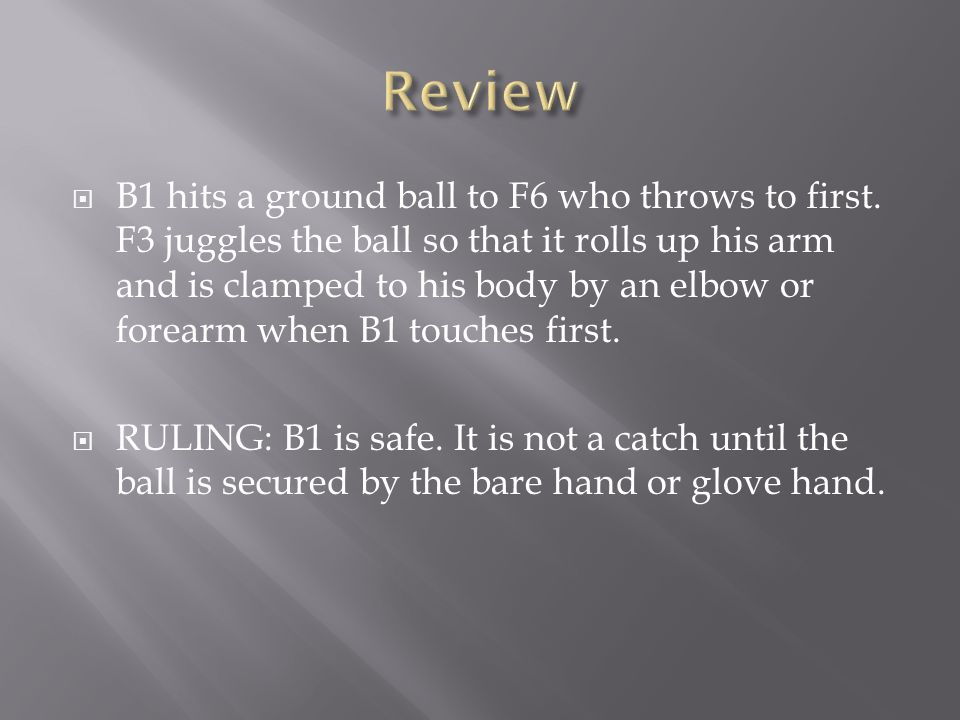  B1 hits a ground ball to F6 who throws to first. F3 juggles the ball so that it rolls up his arm and is clamped to his body by an elbow or forearm w