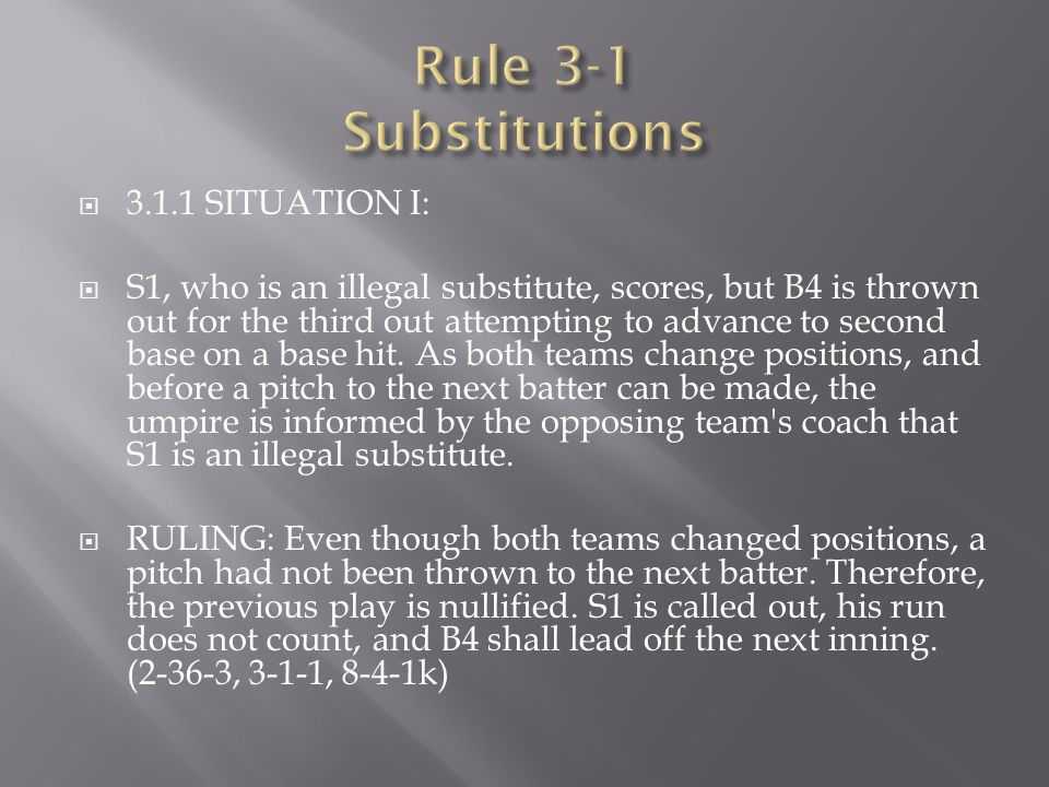  3.1.1 SITUATION I:  S1, who is an illegal substitute, scores, but B4 is thrown out for the third out attempting to advance to second base on a base