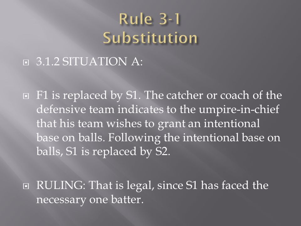  3.1.2 SITUATION A:  F1 is replaced by S1. The catcher or coach of the defensive team indicates to the umpire-in-chief that his team wishes to grant