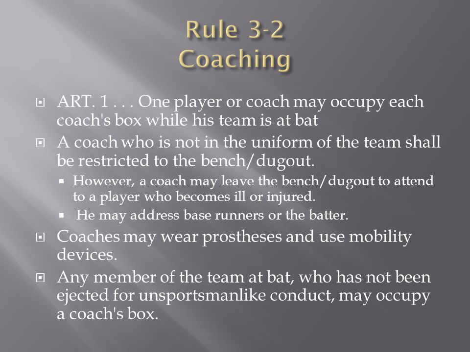  ART. 1... One player or coach may occupy each coach's box while his team is at bat  A coach who is not in the uniform of the team shall be restrict