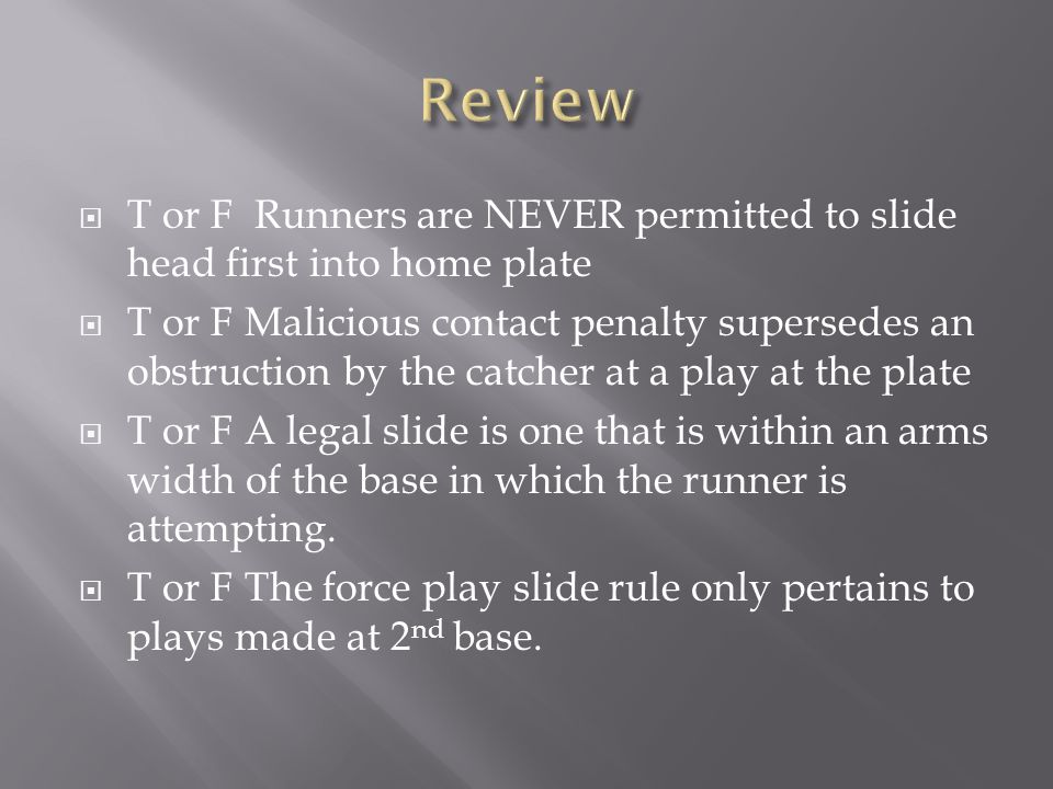  T or F Runners are NEVER permitted to slide head first into home plate  T or F Malicious contact penalty supersedes an obstruction by the catcher a