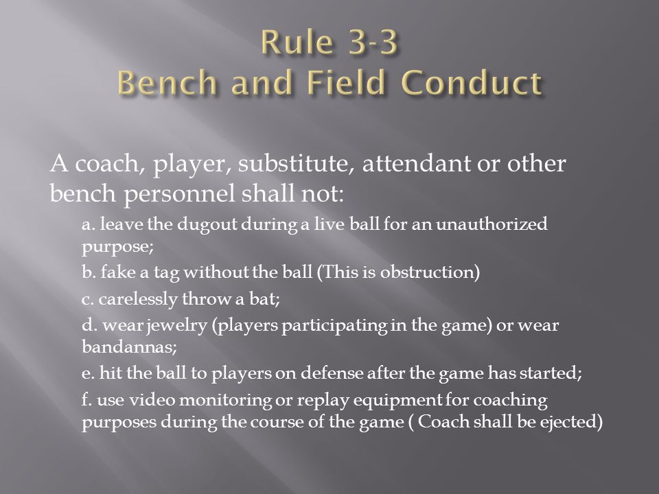 A coach, player, substitute, attendant or other bench personnel shall not: a. leave the dugout during a live ball for an unauthorized purpose; b. fake
