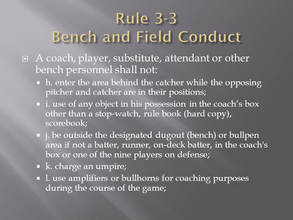  A coach, player, substitute, attendant or other bench personnel shall not:  h. enter the area behind the catcher while the opposing pitcher and cat