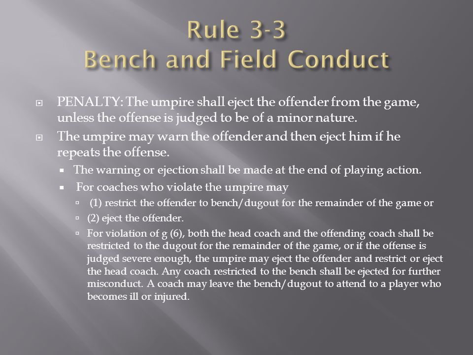  PENALTY: The umpire shall eject the offender from the game, unless the offense is judged to be of a minor nature.  The umpire may warn the offender