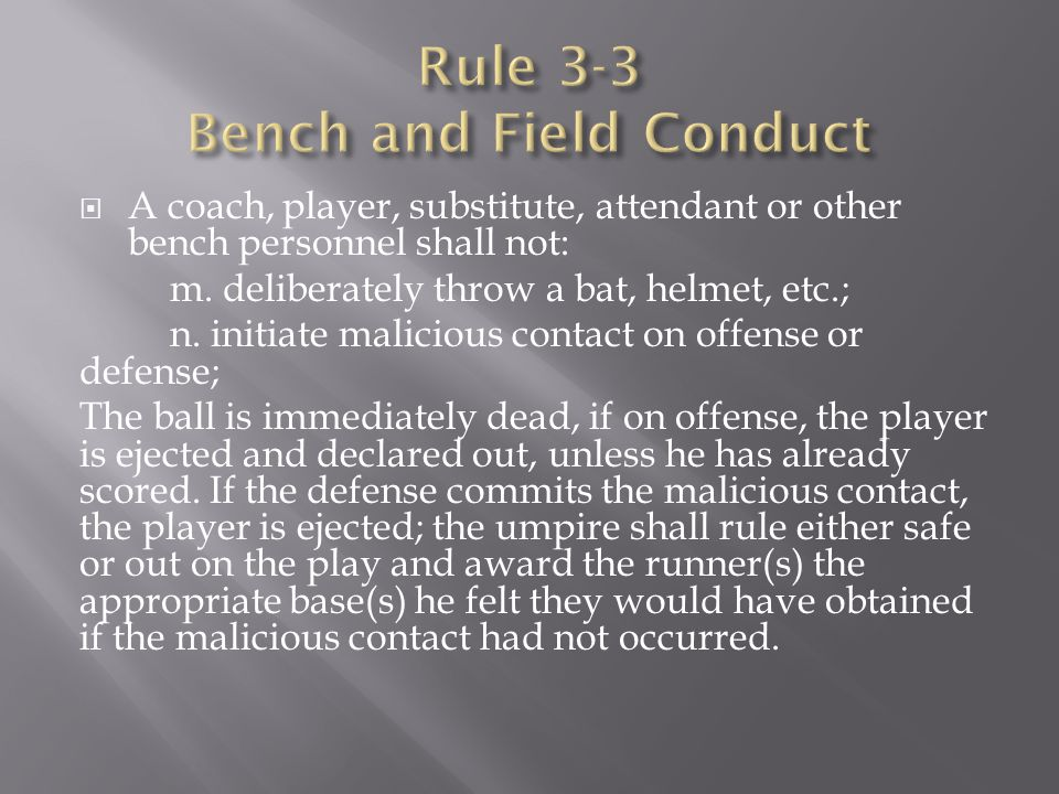  A coach, player, substitute, attendant or other bench personnel shall not: m. deliberately throw a bat, helmet, etc.; n. initiate malicious contact