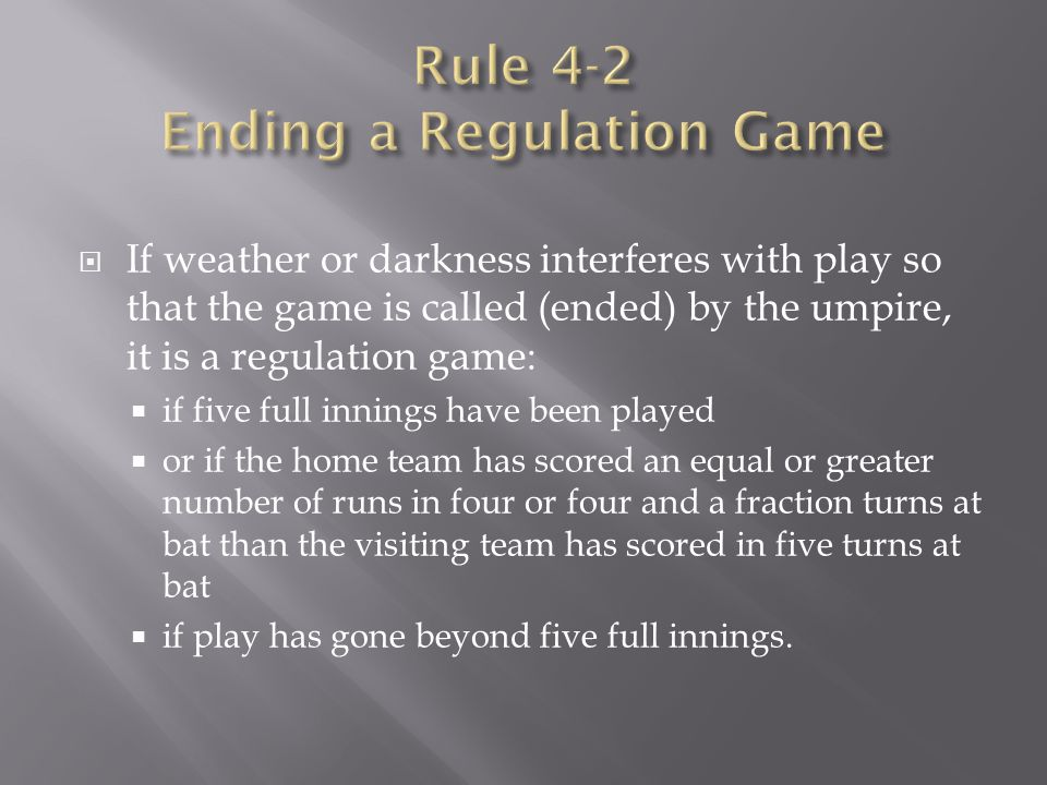  If weather or darkness interferes with play so that the game is called (ended) by the umpire, it is a regulation game:  if five full innings have b