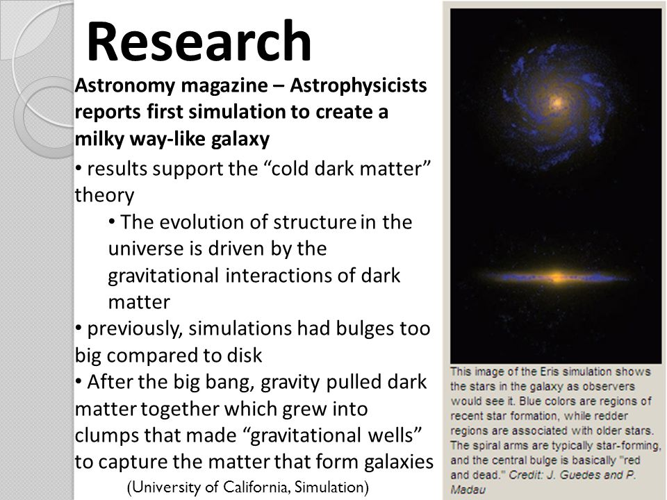 Research Astronomy magazine – Astrophysicists reports first simulation to create a milky way-like galaxy results support the cold dark matter theory The evolution of structure in the universe is driven by the gravitational interactions of dark matter previously, simulations had bulges too big compared to disk After the big bang, gravity pulled dark matter together which grew into clumps that made gravitational wells to capture the matter that form galaxies (University of California, Simulation)