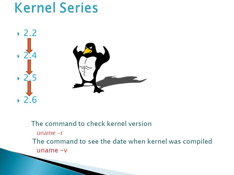  2.2  2.4  2.5  2.6 The command to check kernel version uname –r The command to see the date when kernel was compiled uname -v