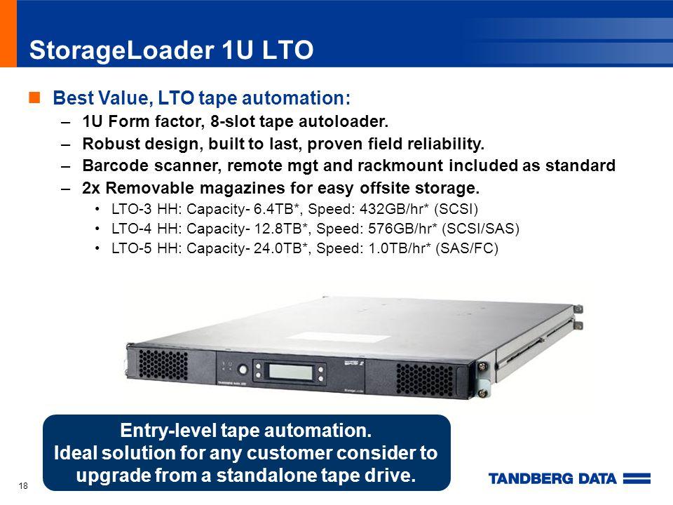 18 StorageLoader 1U LTO Best Value, LTO tape automation: –1U Form factor, 8-slot tape autoloader.