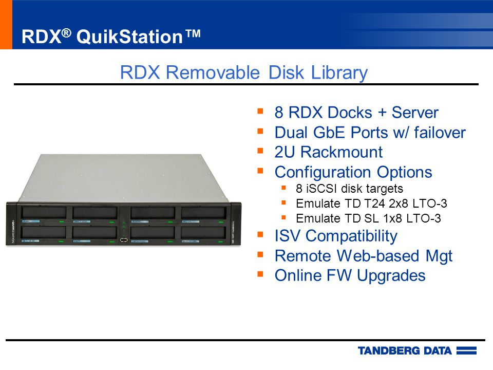 RDX ® QuikStation™  8 RDX Docks + Server  Dual GbE Ports w/ failover  2U Rackmount  Configuration Options  8 iSCSI disk targets  Emulate TD T24 2x8 LTO-3  Emulate TD SL 1x8 LTO-3  ISV Compatibility  Remote Web-based Mgt  Online FW Upgrades RDX Removable Disk Library