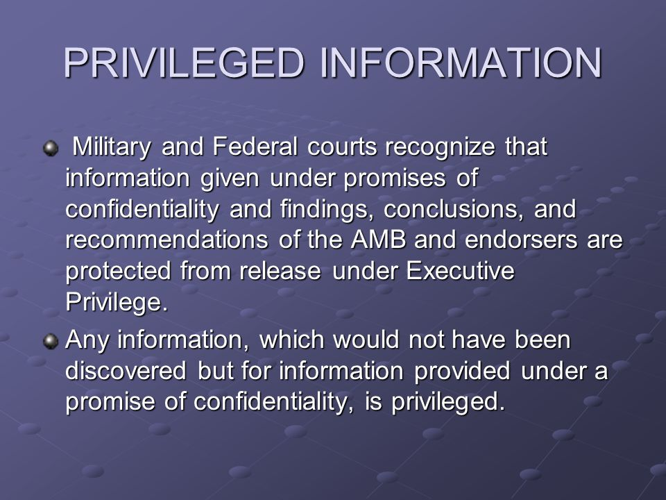 PRIVILEGED INFORMATION Military and Federal courts recognize that information given under promises of confidentiality and findings, conclusions, and recommendations of the AMB and endorsers are protected from release under Executive Privilege.