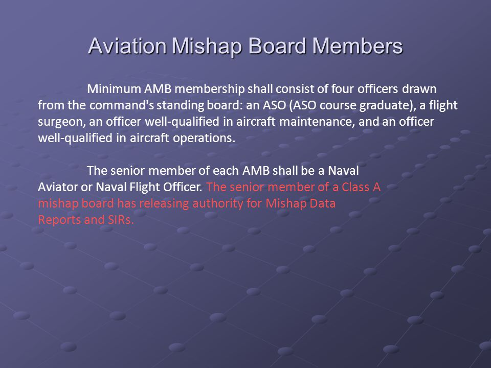 Aviation Mishap Board Members Minimum AMB membership shall consist of four officers drawn from the command s standing board: an ASO (ASO course graduate), a flight surgeon, an officer well-qualified in aircraft maintenance, and an officer well-qualified in aircraft operations.