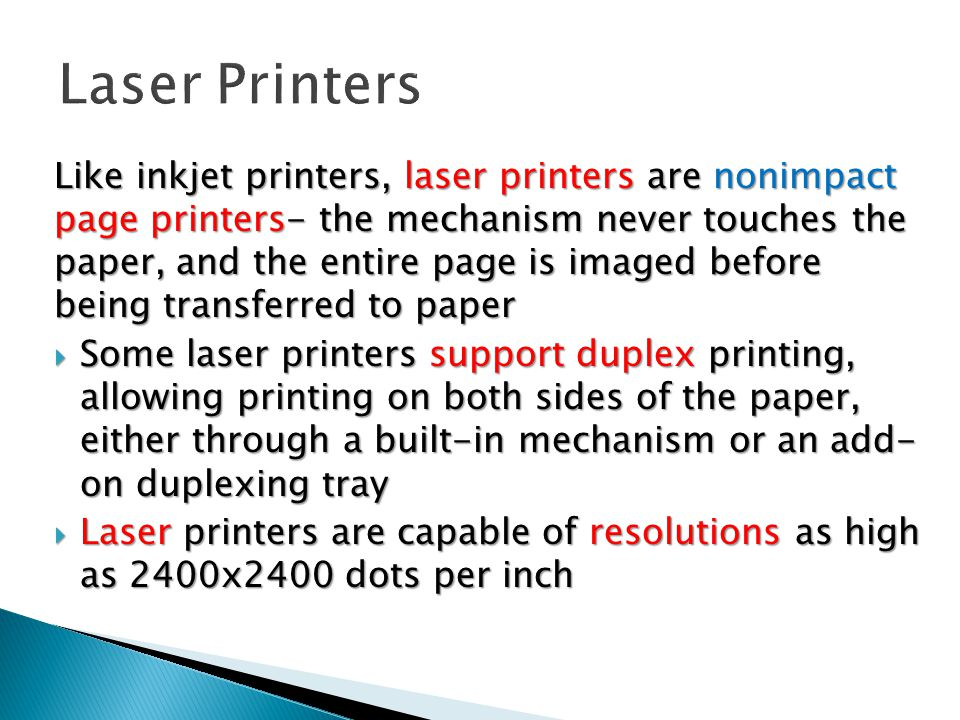 Like inkjet printers, laser printers are nonimpact page printers- the mechanism never touches the paper, and the entire page is imaged before being transferred to paper  Some laser printers support duplex printing, allowing printing on both sides of the paper, either through a built-in mechanism or an add- on duplexing tray  Laser printers are capable of resolutions as high as 2400x2400 dots per inch
