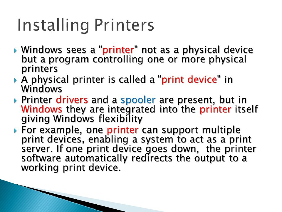  Windows sees a printer not as a physical device but a program controlling one or more physical printers  A physical printer is called a print device in Windows  Printer drivers and a spooler are present, but in Windows they are integrated into the printer itself giving Windows flexibility  For example, one printer can support multiple print devices, enabling a system to act as a print server.