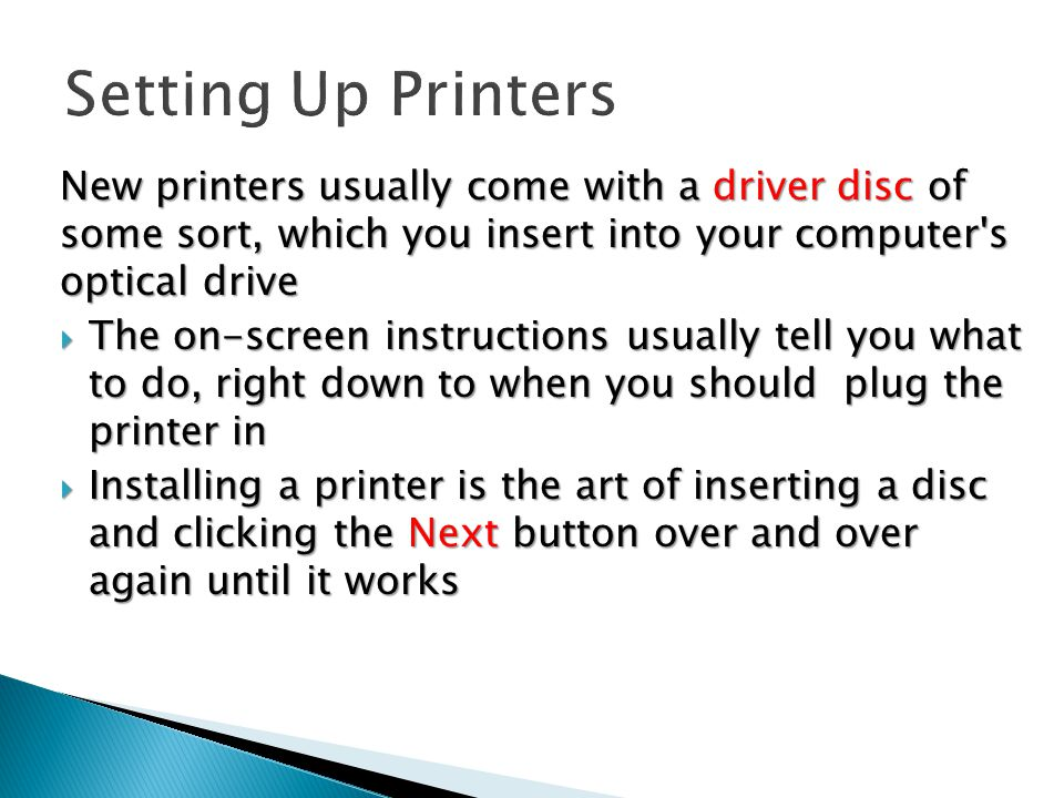 New printers usually come with a driver disc of some sort, which you insert into your computer s optical drive  The on-screen instructions usually tell you what to do, right down to when you should plug the printer in  Installing a printer is the art of inserting a disc and clicking the Next button over and over again until it works