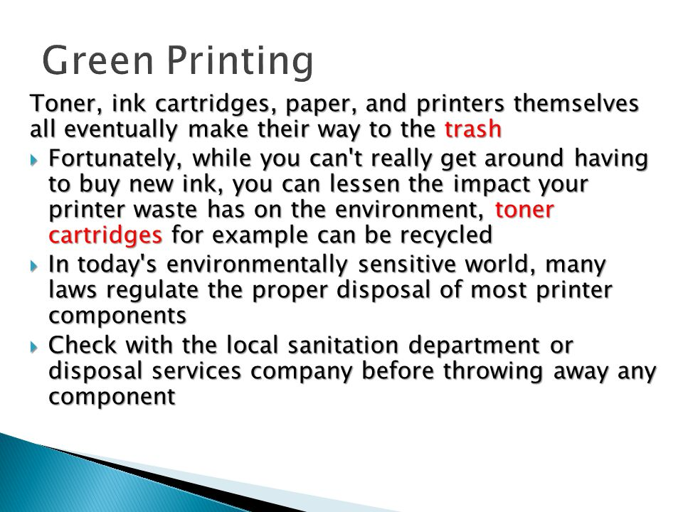 Toner, ink cartridges, paper, and printers themselves all eventually make their way to the trash  Fortunately, while you can t really get around having to buy new ink, you can lessen the impact your printer waste has on the environment, toner cartridges for example can be recycled  In today s environmentally sensitive world, many laws regulate the proper disposal of most printer components  Check with the local sanitation department or disposal services company before throwing away any component
