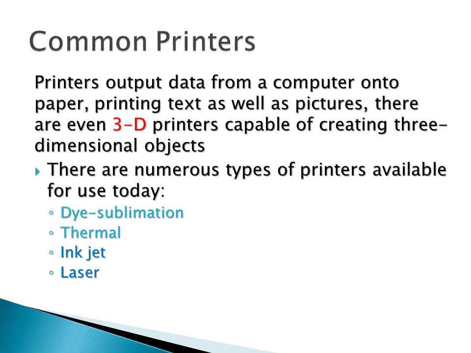 Printers output data from a computer onto paper, printing text as well as pictures, there are even 3-D printers capable of creating three- dimensional objects  There are numerous types of printers available for use today: ◦ Dye-sublimation ◦ Thermal ◦ Ink jet ◦ Laser