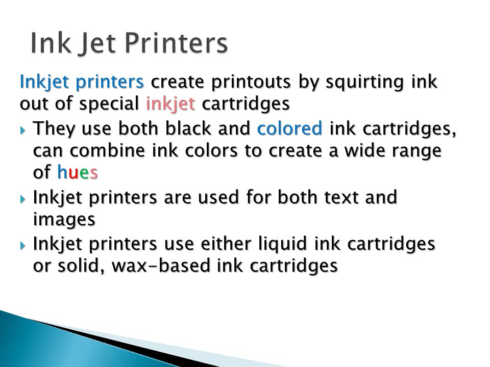 Inkjet printers create printouts by squirting ink out of special inkjet cartridges  They use both black and colored ink cartridges, can combine ink colors to create a wide range of hues  Inkjet printers are used for both text and images  Inkjet printers use either liquid ink cartridges or solid, wax-based ink cartridges