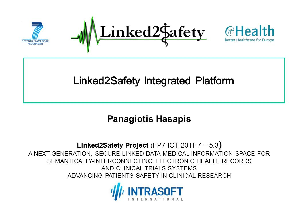 ) Linked2Safety Project (FP7-ICT-2011-7 – 5.3 ) A NEXT-GENERATION, SECURE LINKED DATA MEDICAL INFORMATION SPACE FOR SEMANTICALLY-INTERCONNECTING ELECTRONIC HEALTH RECORDS AND CLINICAL TRIALS SYSTEMS ADVANCING PATIENTS SAFETY IN CLINICAL RESEARCH Kick-Off Meeting Athens, 20-21 October 2011 Panagiotis Hasapis