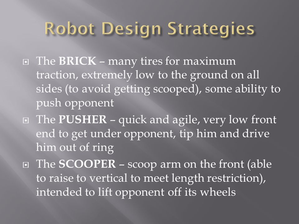  The BRICK – many tires for maximum traction, extremely low to the ground on all sides (to avoid getting scooped), some ability to push opponent  The PUSHER – quick and agile, very low front end to get under opponent, tip him and drive him out of ring  The SCOOPER – scoop arm on the front (able to raise to vertical to meet length restriction), intended to lift opponent off its wheels