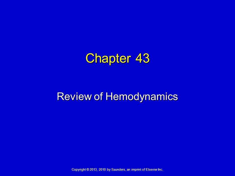 Copyright © 2013, 2010 by Saunders, an imprint of Elsevier Inc. Chapter 43 Review of Hemodynamics