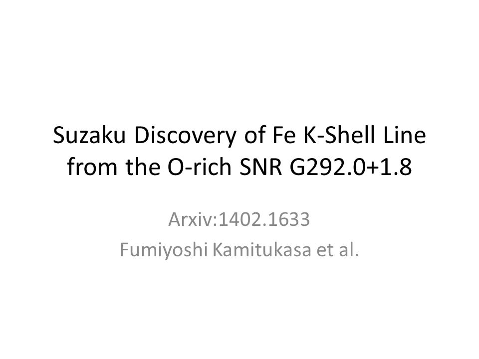 Suzaku Discovery of Fe K-Shell Line from the O-rich SNR G292.0+1.8 Arxiv:1402.1633 Fumiyoshi Kamitukasa et al.