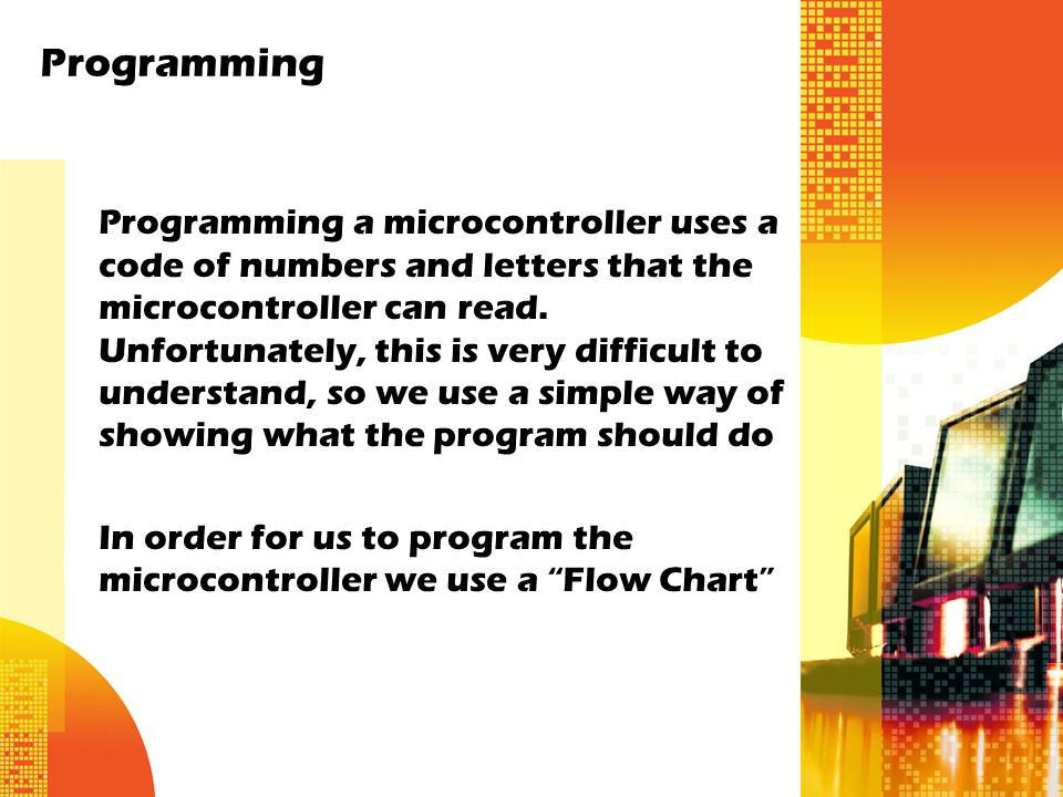 Programming Programming a microcontroller uses a code of numbers and letters that the microcontroller can read.