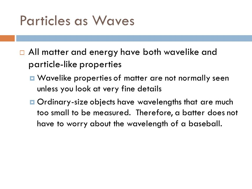Particles as Waves  All matter and energy have both wavelike and particle-like properties  Wavelike properties of matter are not normally seen unless you look at very fine details  Ordinary-size objects have wavelengths that are much too small to be measured.
