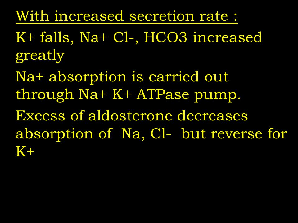 With increased secretion rate : K+ falls, Na+ Cl-, HCO3 increased greatly Na+ absorption is carried out through Na+ K+ ATPase pump. Excess of aldoster