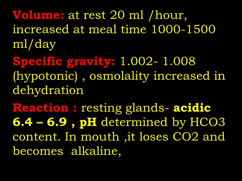Volume: at rest 20 ml /hour, increased at meal time 1000-1500 ml/day Specific gravity: 1.002- 1.008 (hypotonic), osmolality increased in dehydration R