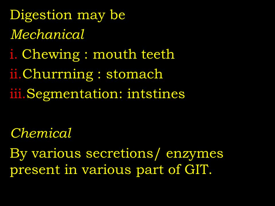 Digestion may be Mechanical i.Chewing : mouth teeth ii.Churrning : stomach iii.Segmentation: intstines Chemical By various secretions/ enzymes present