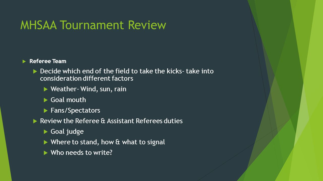 MHSAA Tournament Review  Referee Team  Decide which end of the field to take the kicks- take into consideration different factors  Weather- Wind, sun, rain  Goal mouth  Fans/Spectators  Review the Referee & Assistant Referees duties  Goal judge  Where to stand, how & what to signal  Who needs to write