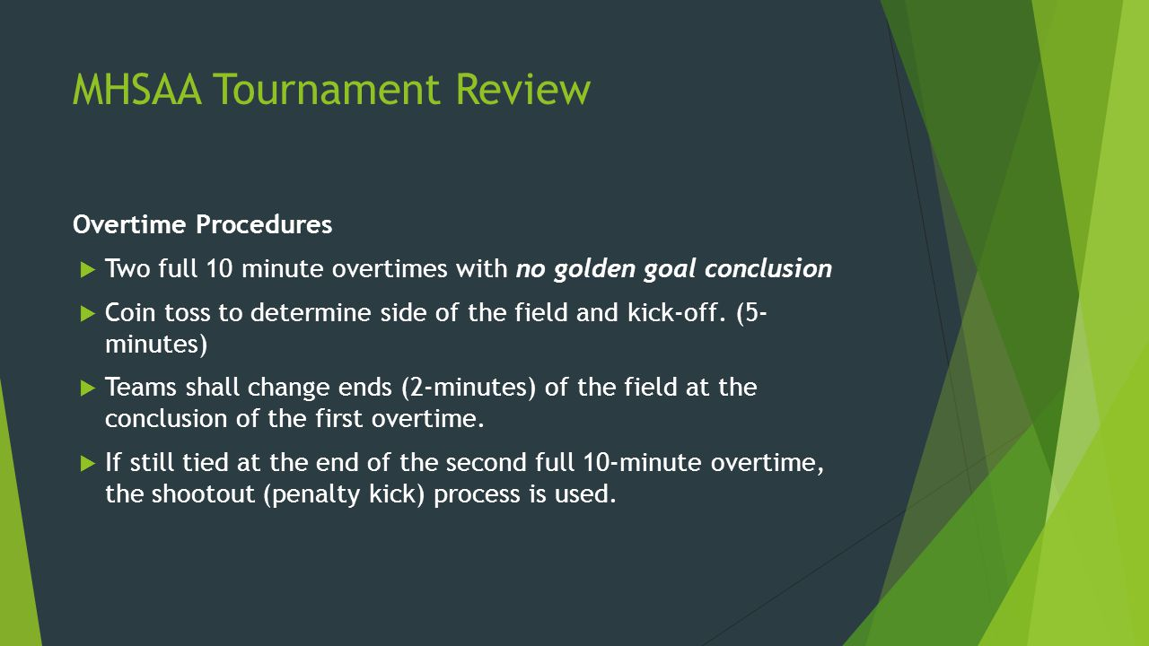 MHSAA Tournament Review Overtime Procedures  Two full 10 minute overtimes with no golden goal conclusion  Coin toss to determine side of the field and kick-off.