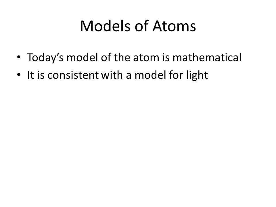 Models of Atoms Today's model of the atom is mathematical It is consistent with a model for light
