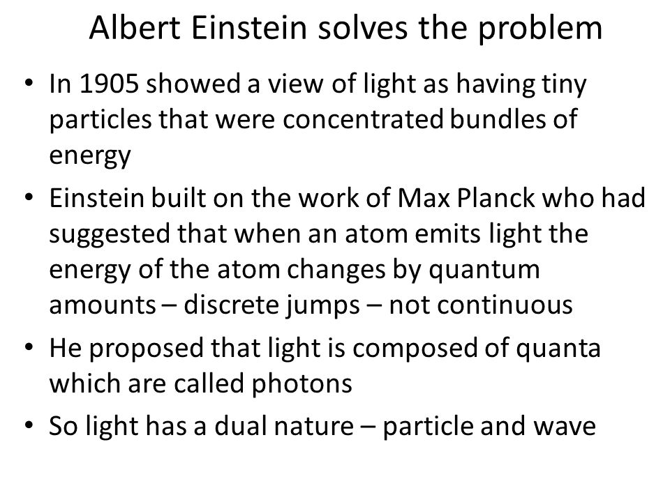 Albert Einstein solves the problem In 1905 showed a view of light as having tiny particles that were concentrated bundles of energy Einstein built on the work of Max Planck who had suggested that when an atom emits light the energy of the atom changes by quantum amounts – discrete jumps – not continuous He proposed that light is composed of quanta which are called photons So light has a dual nature – particle and wave