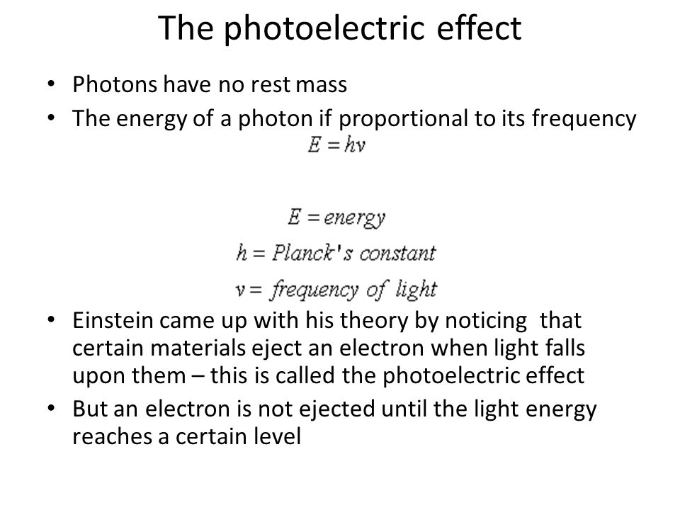 The photoelectric effect Photons have no rest mass The energy of a photon if proportional to its frequency Einstein came up with his theory by noticing that certain materials eject an electron when light falls upon them – this is called the photoelectric effect But an electron is not ejected until the light energy reaches a certain level