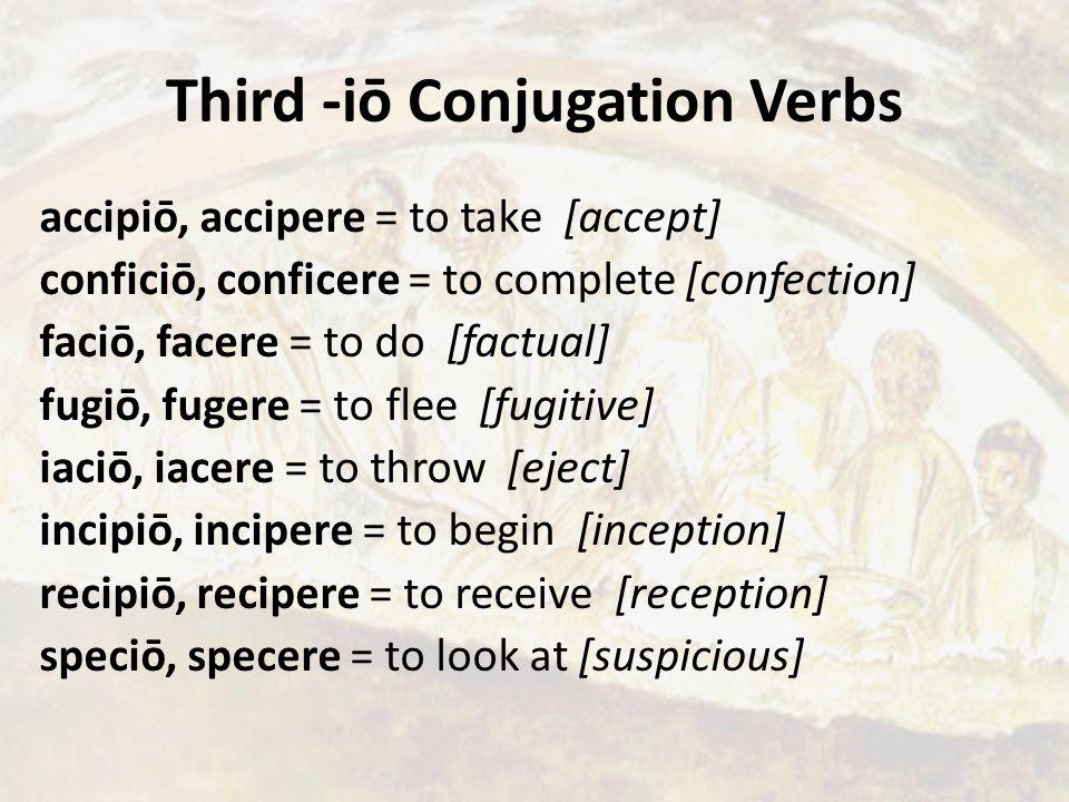 Third -iō Conjugation Verbs accipiō, accipere = to take [accept] conficiō, conficere = to complete [confection] faciō, facere = to do [factual] fugiō, fugere = to flee [fugitive] iaciō, iacere = to throw [eject] incipiō, incipere = to begin [inception] recipiō, recipere = to receive [reception] speciō, specere = to look at [suspicious]
