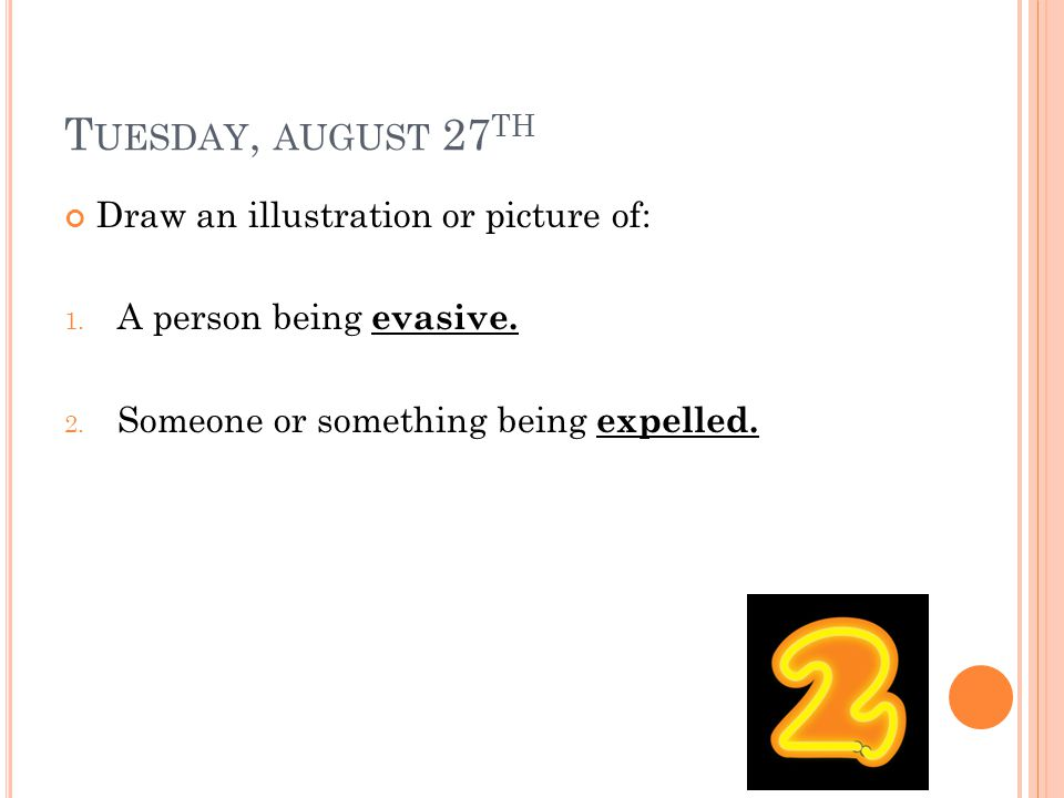 T UESDAY, AUGUST 27 TH Draw an illustration or picture of: 1. A person being evasive. 2. Someone or something being expelled.