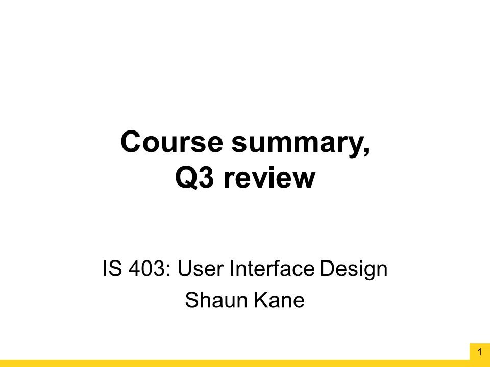 Course summary, Q3 review IS 403: User Interface Design Shaun Kane 1
