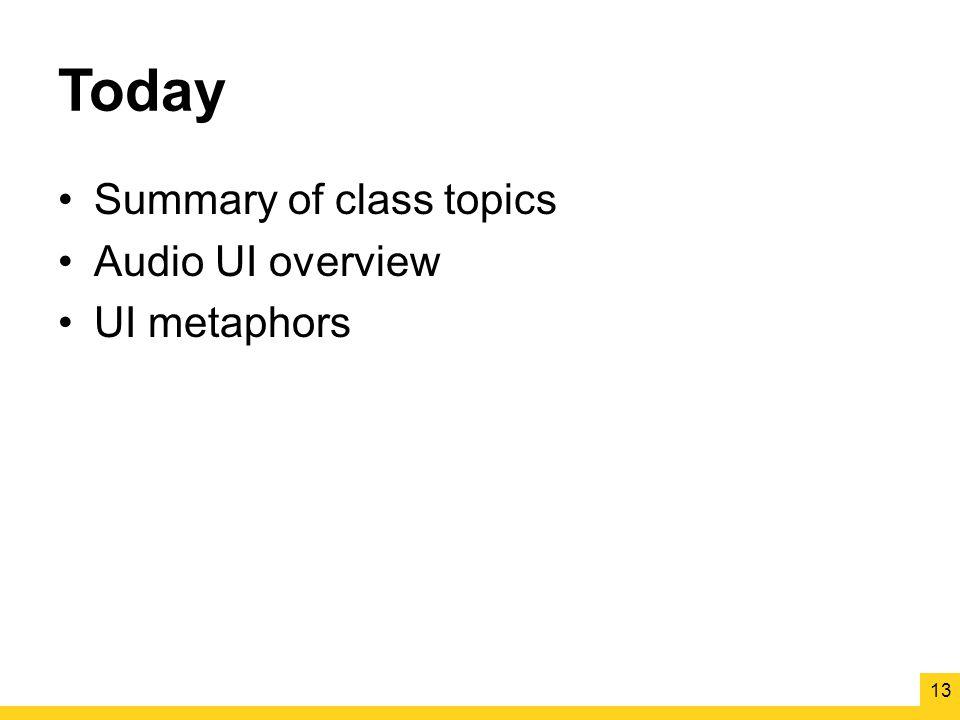 Today Summary of class topics Audio UI overview UI metaphors 13