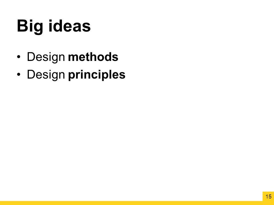 Big ideas Design methods Design principles 15
