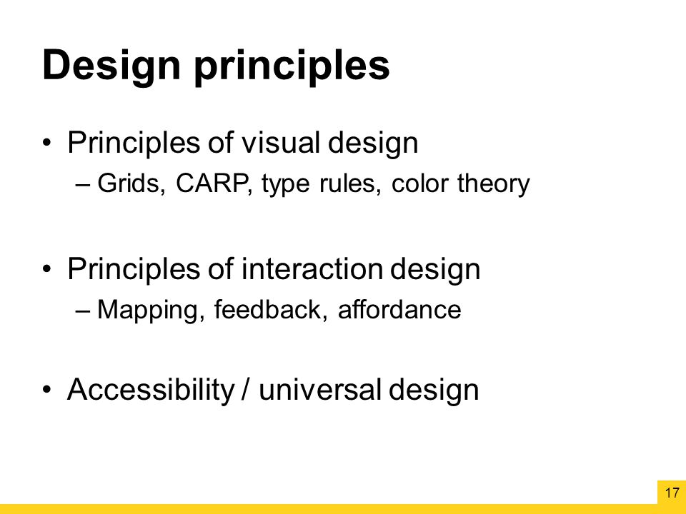 Design principles Principles of visual design –Grids, CARP, type rules, color theory Principles of interaction design –Mapping, feedback, affordance Accessibility / universal design 17