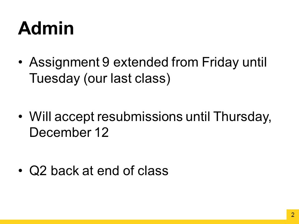 Admin Assignment 9 extended from Friday until Tuesday (our last class) Will accept resubmissions until Thursday, December 12 Q2 back at end of class 2