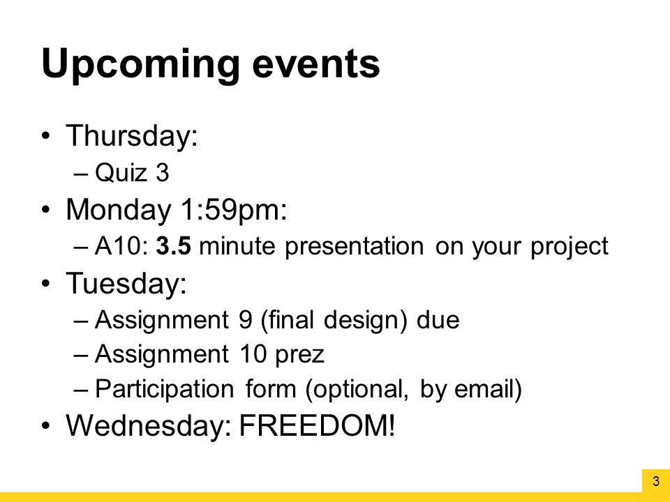 Upcoming events Thursday: –Quiz 3 Monday 1:59pm: –A10: 3.5 minute presentation on your project Tuesday: –Assignment 9 (final design) due –Assignment 10 prez –Participation form (optional, by email) Wednesday: FREEDOM.